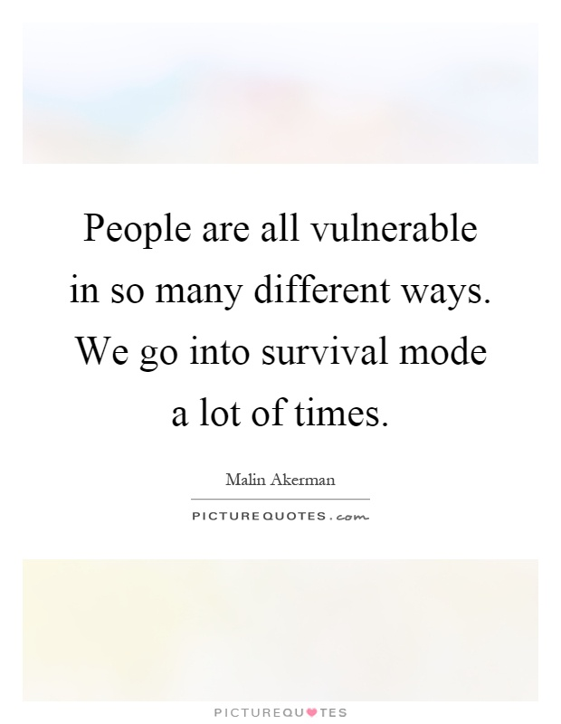 People are all vulnerable in so many different ways. We go into survival mode a lot of times Picture Quote #1