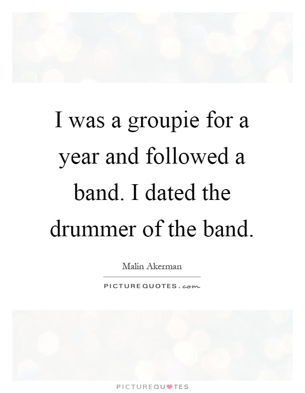 I was a groupie for a year and followed a band. I dated the drummer of the band Picture Quote #1