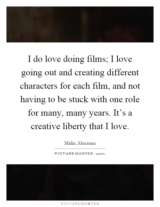 I do love doing films; I love going out and creating different characters for each film, and not having to be stuck with one role for many, many years. It's a creative liberty that I love Picture Quote #1