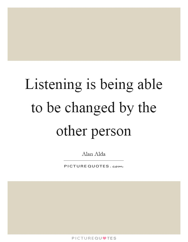 Listening is being able to be changed by the other person Picture Quote #1