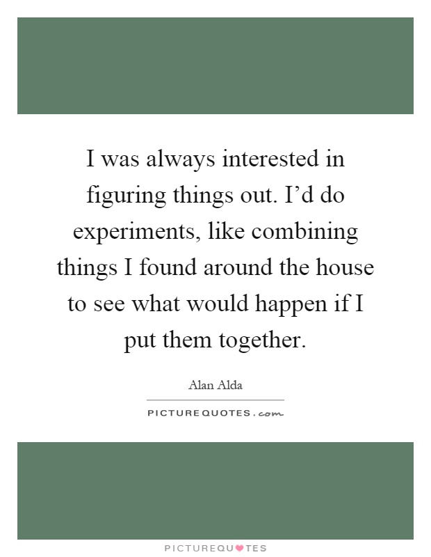 I was always interested in figuring things out. I'd do experiments, like combining things I found around the house to see what would happen if I put them together Picture Quote #1
