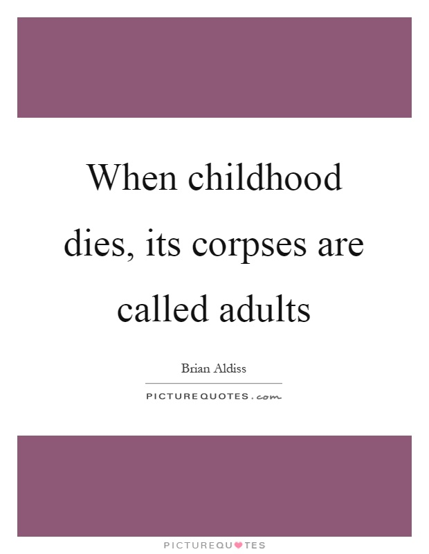 When childhood dies, its corpses are called adults Picture Quote #1