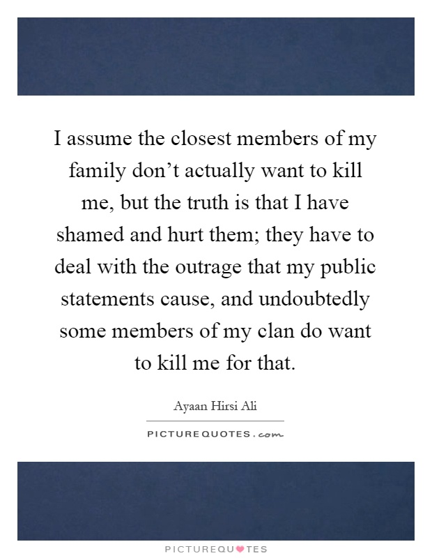 I assume the closest members of my family don't actually want to kill me, but the truth is that I have shamed and hurt them; they have to deal with the outrage that my public statements cause, and undoubtedly some members of my clan do want to kill me for that Picture Quote #1