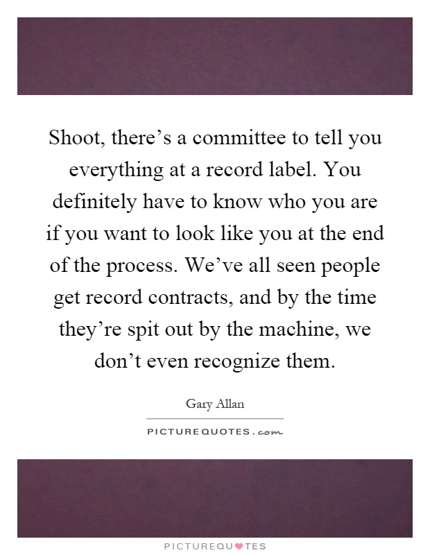 Shoot, there's a committee to tell you everything at a record label. You definitely have to know who you are if you want to look like you at the end of the process. We've all seen people get record contracts, and by the time they're spit out by the machine, we don't even recognize them Picture Quote #1