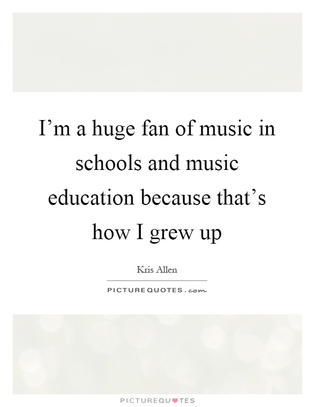 I'm a huge fan of music in schools and music education because that's how I grew up Picture Quote #1