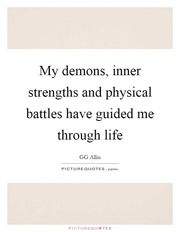My demons, inner strengths and physical battles have guided me through life Picture Quote #1