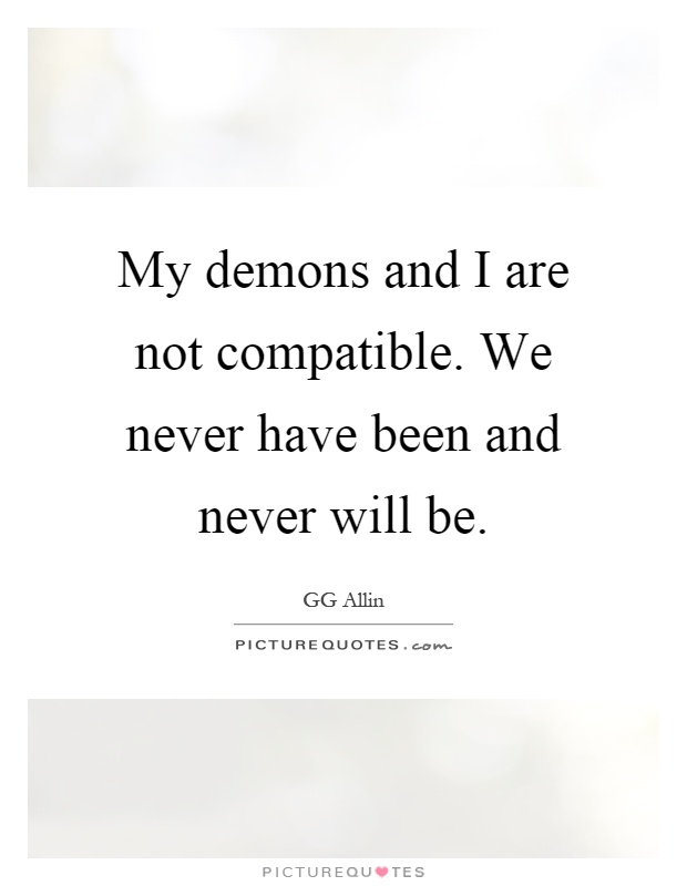 My demons and I are not compatible. We never have been and never will be Picture Quote #1