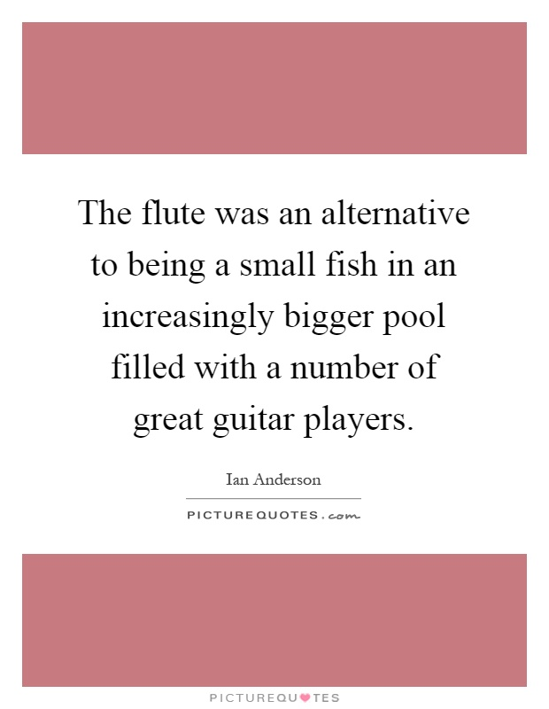 The flute was an alternative to being a small fish in an increasingly bigger pool filled with a number of great guitar players Picture Quote #1