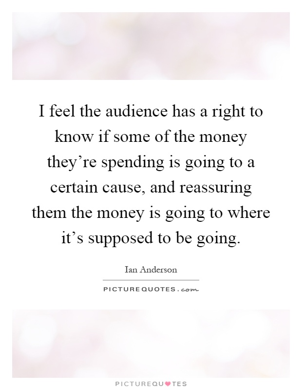 I feel the audience has a right to know if some of the money they're spending is going to a certain cause, and reassuring them the money is going to where it's supposed to be going Picture Quote #1