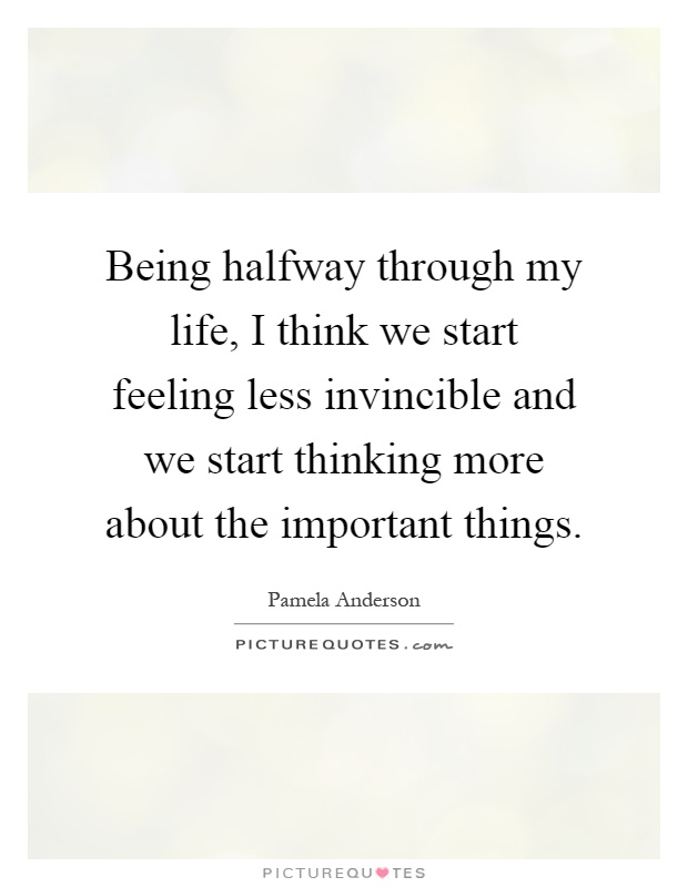 Being halfway through my life, I think we start feeling less invincible and we start thinking more about the important things Picture Quote #1