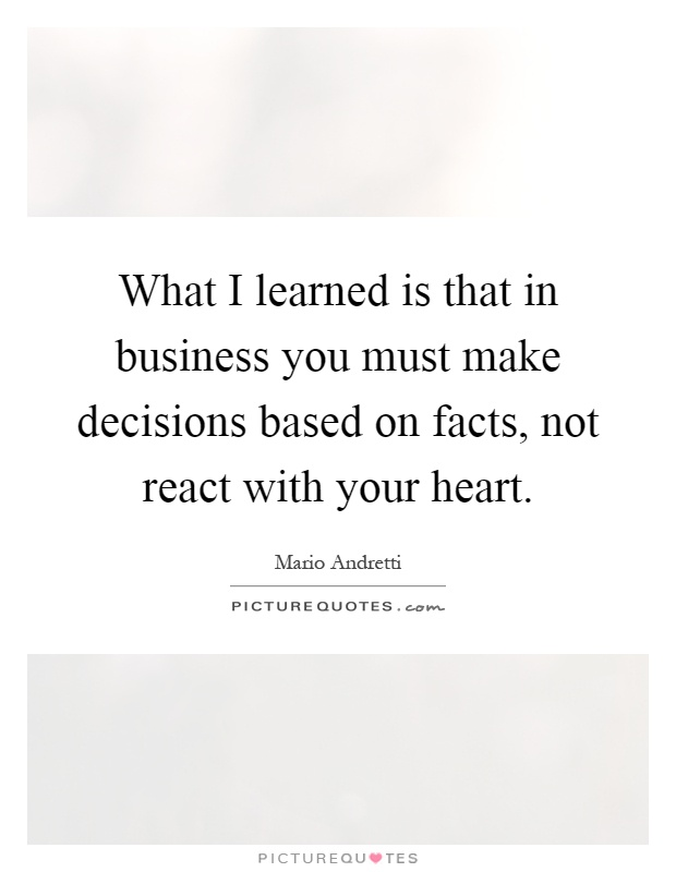 What I learned is that in business you must make decisions based on facts, not react with your heart Picture Quote #1