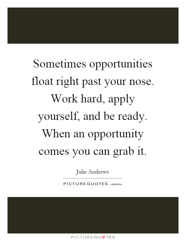 Sometimes opportunities float right past your nose. Work hard, apply yourself, and be ready. When an opportunity comes you can grab it Picture Quote #1