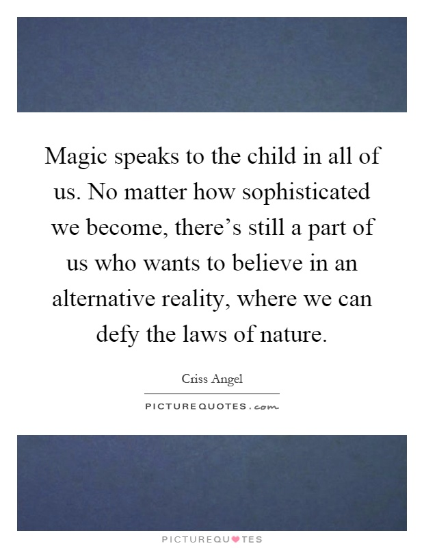 Magic speaks to the child in all of us. No matter how sophisticated we become, there's still a part of us who wants to believe in an alternative reality, where we can defy the laws of nature Picture Quote #1