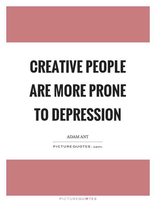 Creative people are more prone to depression Picture Quote #1