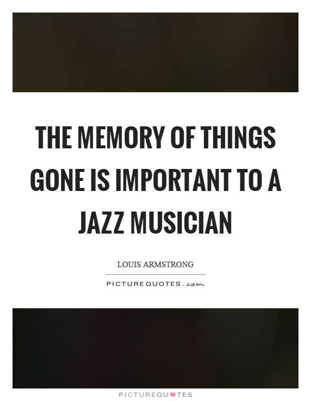 The memory of things gone is important to a jazz musician Picture Quote #1