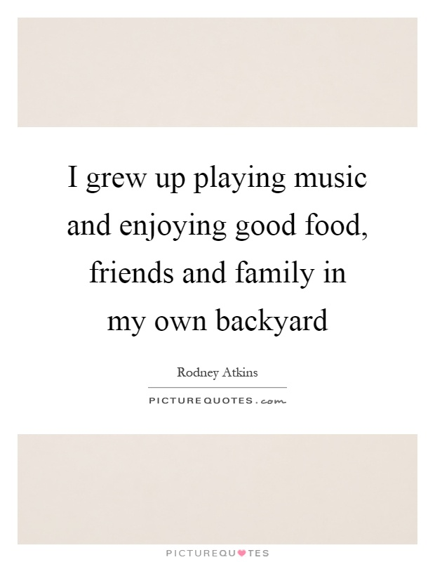 I grew up playing music and enjoying good food, friends and family in my own backyard Picture Quote #1
