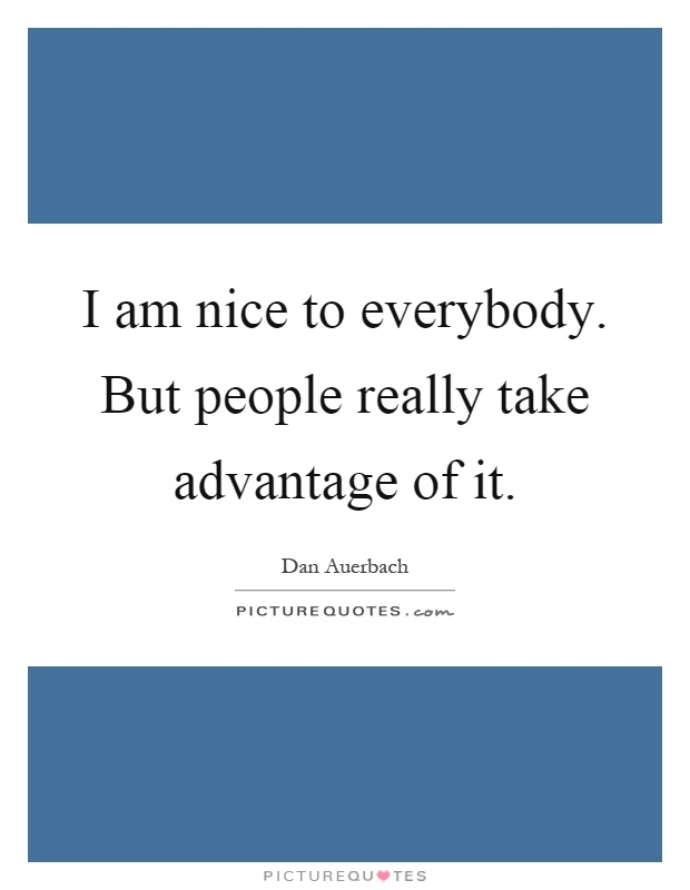 I am nice to everybody. But people really take advantage of it Picture Quote #1