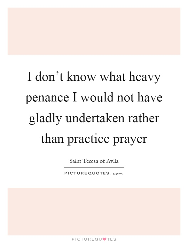 I don't know what heavy penance I would not have gladly undertaken rather than practice prayer Picture Quote #1