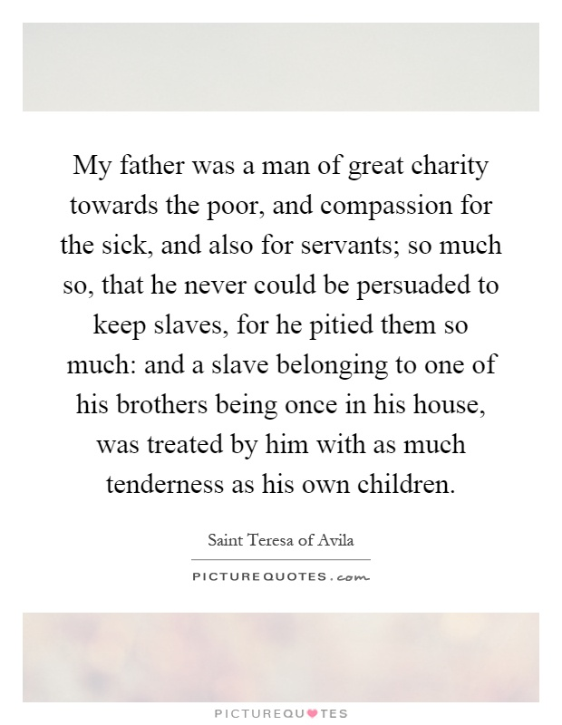 My father was a man of great charity towards the poor, and compassion for the sick, and also for servants; so much so, that he never could be persuaded to keep slaves, for he pitied them so much: and a slave belonging to one of his brothers being once in his house, was treated by him with as much tenderness as his own children Picture Quote #1