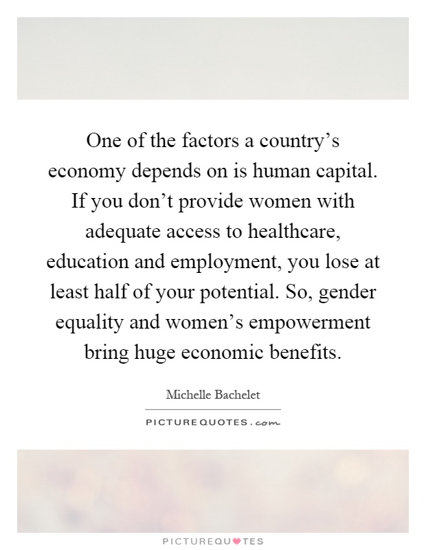 One of the factors a country's economy depends on is human capital. If you don't provide women with adequate access to healthcare, education and employment, you lose at least half of your potential. So, gender equality and women's empowerment bring huge economic benefits Picture Quote #1