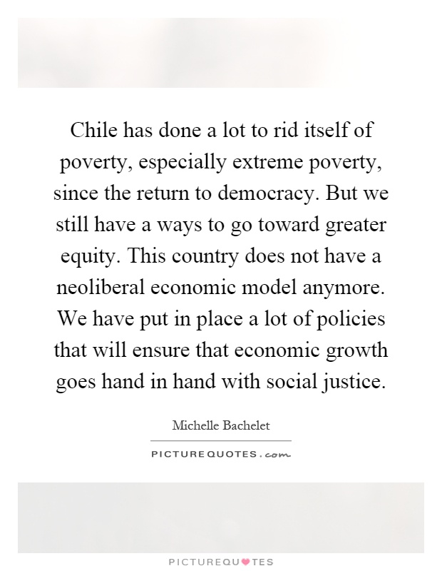 Chile has done a lot to rid itself of poverty, especially extreme poverty, since the return to democracy. But we still have a ways to go toward greater equity. This country does not have a neoliberal economic model anymore. We have put in place a lot of policies that will ensure that economic growth goes hand in hand with social justice Picture Quote #1