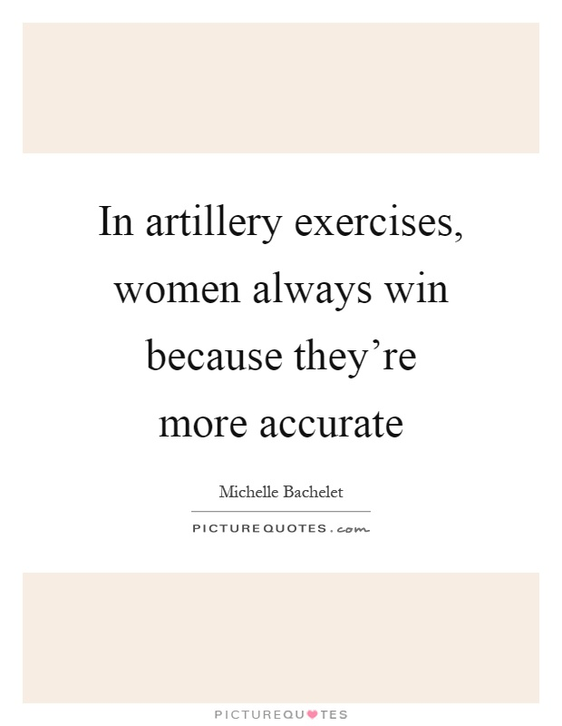 In artillery exercises, women always win because they're more accurate Picture Quote #1