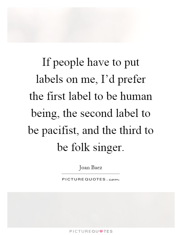 If people have to put labels on me, I'd prefer the first label to be human being, the second label to be pacifist, and the third to be folk singer Picture Quote #1