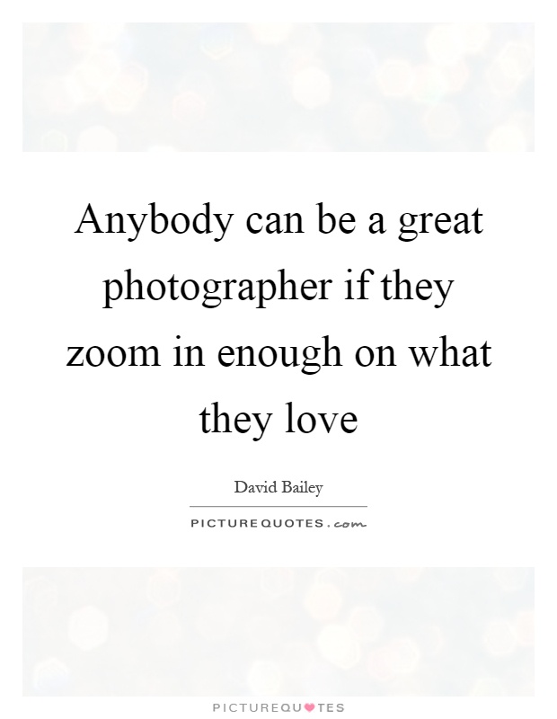 Anybody can be a great photographer if they zoom in enough on what they love Picture Quote #1