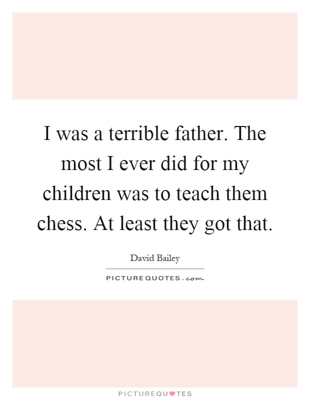 I was a terrible father. The most I ever did for my children was to teach them chess. At least they got that Picture Quote #1