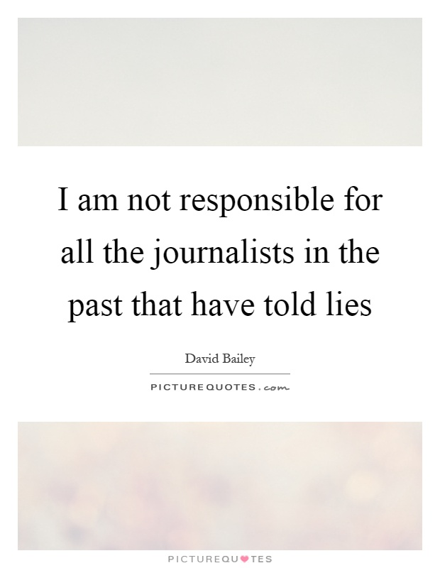 I am not responsible for all the journalists in the past that have told lies Picture Quote #1