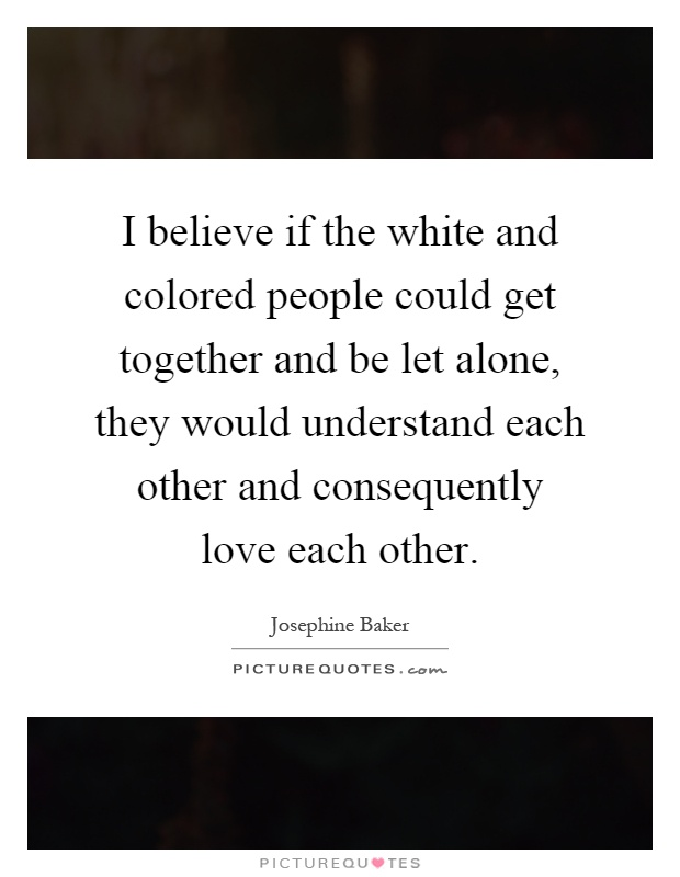 I believe if the white and colored people could get together and be let alone, they would understand each other and consequently love each other Picture Quote #1