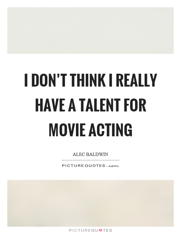 I don't think I really have a talent for movie acting Picture Quote #1