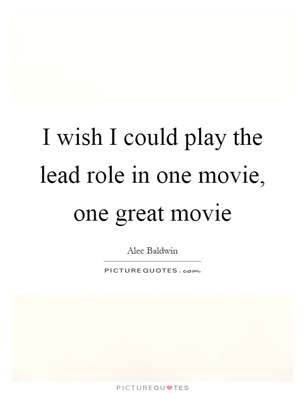 I wish I could play the lead role in one movie, one great movie Picture Quote #1