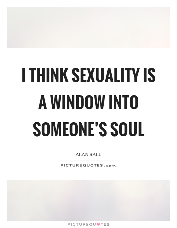 I think sexuality is a window into someone's soul Picture Quote #1