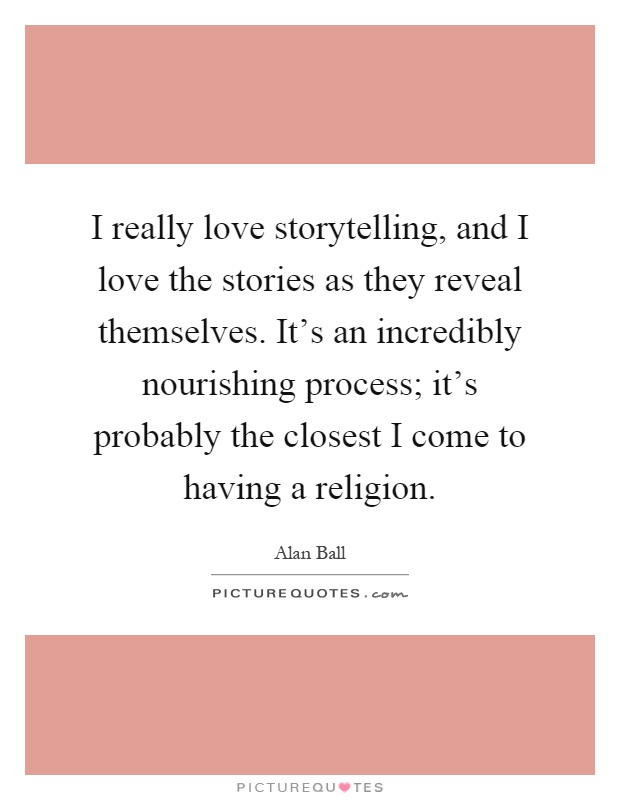 I really love storytelling, and I love the stories as they reveal themselves. It's an incredibly nourishing process; it's probably the closest I come to having a religion Picture Quote #1
