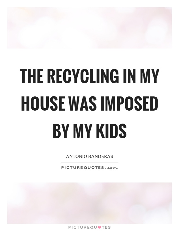 The recycling in my house was imposed by my kids Picture Quote #1