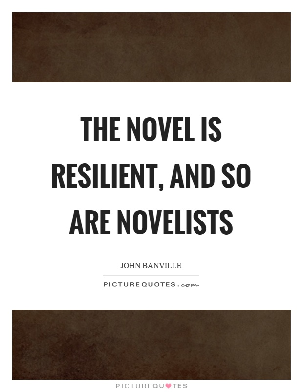 The novel is resilient, and so are novelists Picture Quote #1