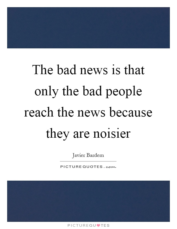 The bad news is that only the bad people reach the news because they are noisier Picture Quote #1