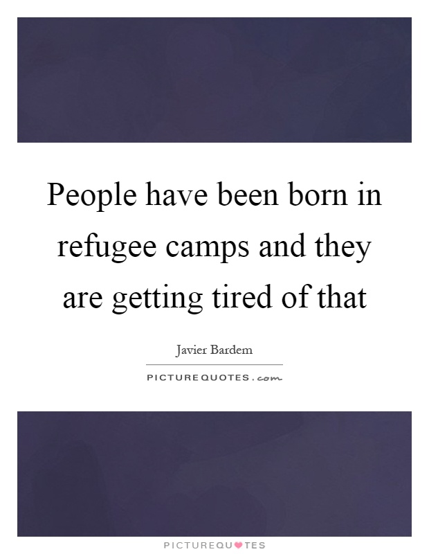 People have been born in refugee camps and they are getting tired of that Picture Quote #1
