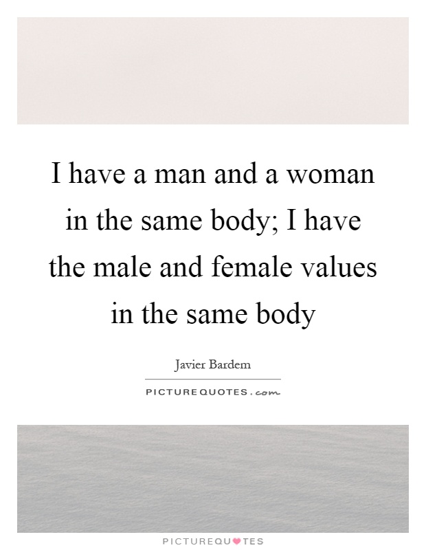 I have a man and a woman in the same body; I have the male and female values in the same body Picture Quote #1