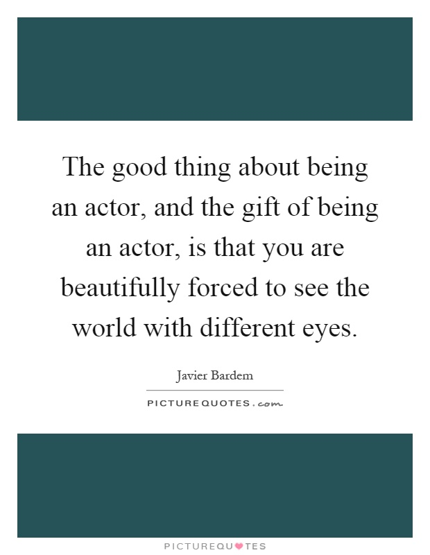 The good thing about being an actor, and the gift of being an actor, is that you are beautifully forced to see the world with different eyes Picture Quote #1