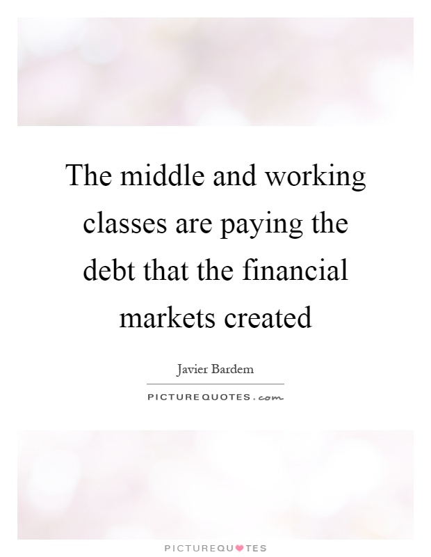 The middle and working classes are paying the debt that the financial markets created Picture Quote #1