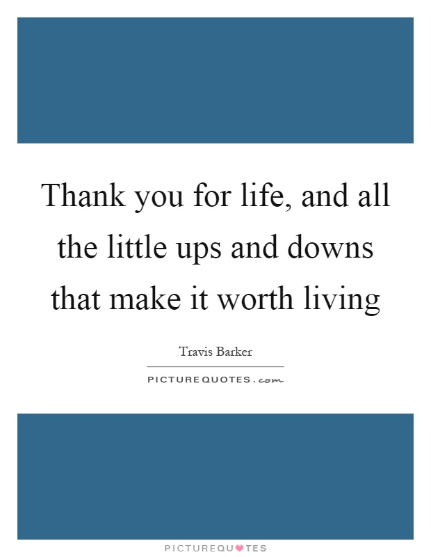 Thank you for life, and all the little ups and downs that make it worth living Picture Quote #1