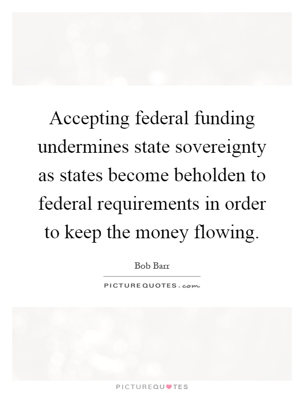 Accepting federal funding undermines state sovereignty as states become beholden to federal requirements in order to keep the money flowing Picture Quote #1