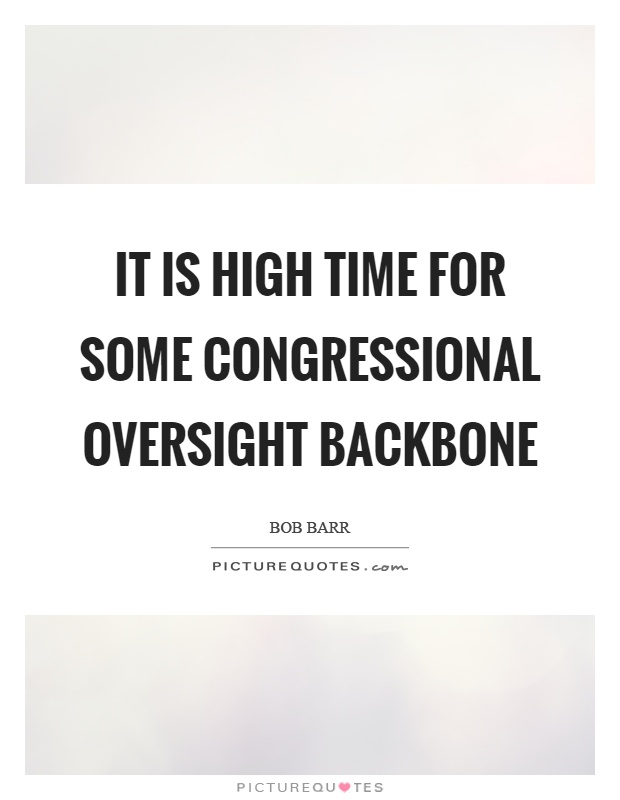 It is high time for some congressional oversight backbone Picture Quote #1