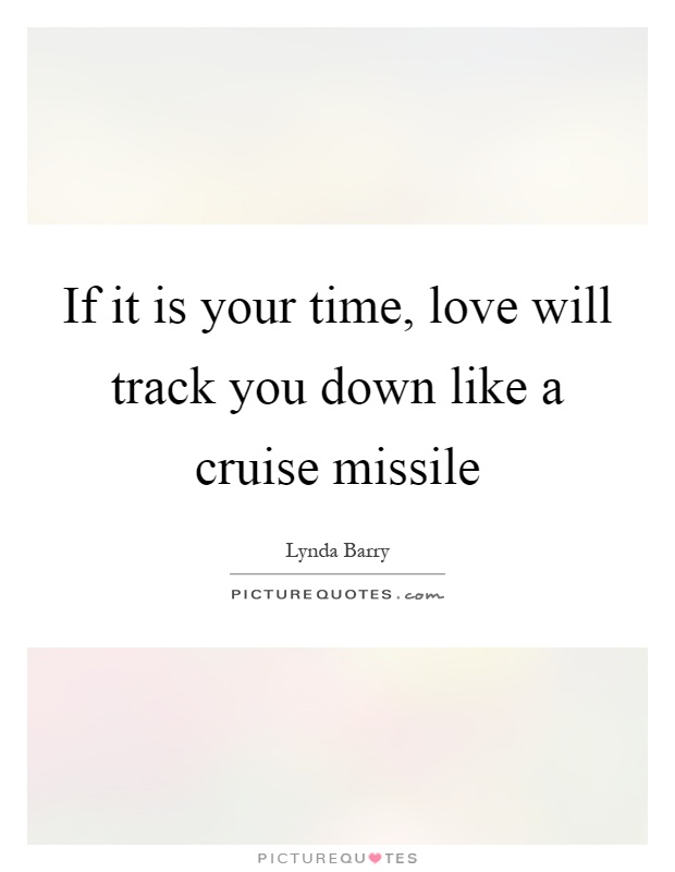 If it is your time, love will track you down like a cruise missile Picture Quote #1