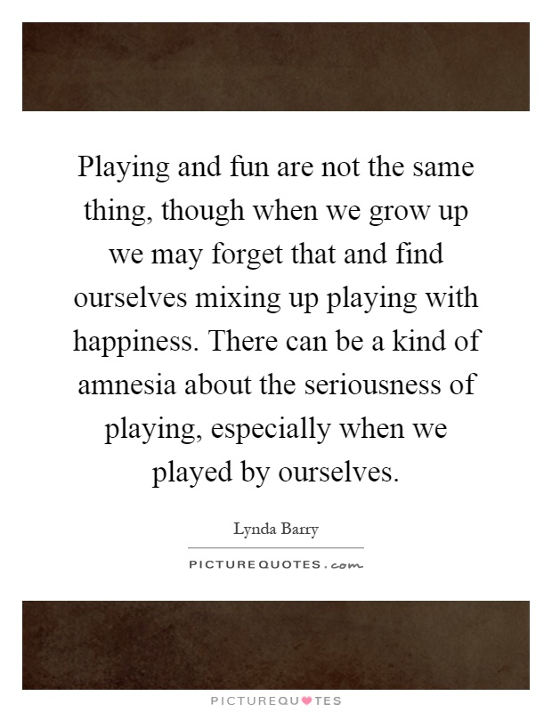 Playing and fun are not the same thing, though when we grow up we may forget that and find ourselves mixing up playing with happiness. There can be a kind of amnesia about the seriousness of playing, especially when we played by ourselves Picture Quote #1