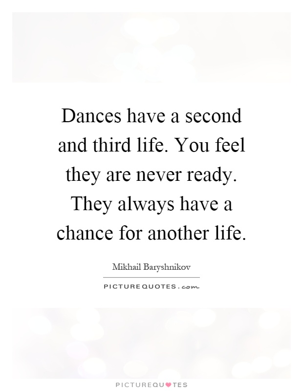 Dances have a second and third life. You feel they are never ready. They always have a chance for another life Picture Quote #1