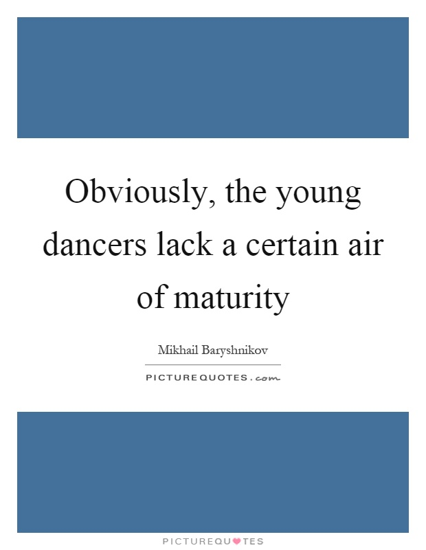 Obviously, the young dancers lack a certain air of maturity Picture Quote #1