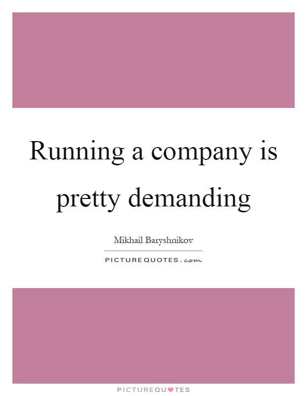 Running a company is pretty demanding Picture Quote #1